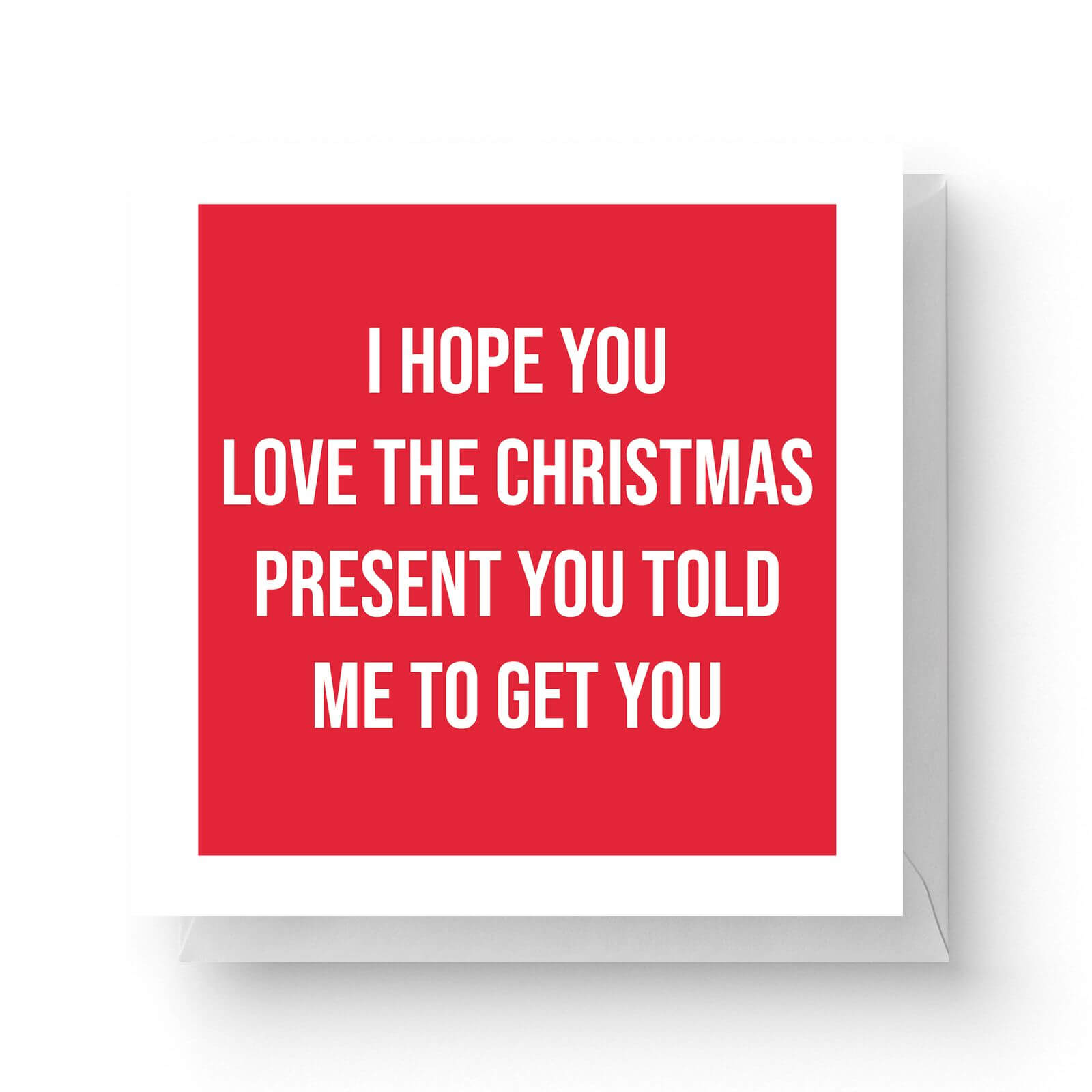 Image of I Hope You Love The Christmas Present You Told Me To Get You Square Greetings Card (14.8cm x 14.8cm)