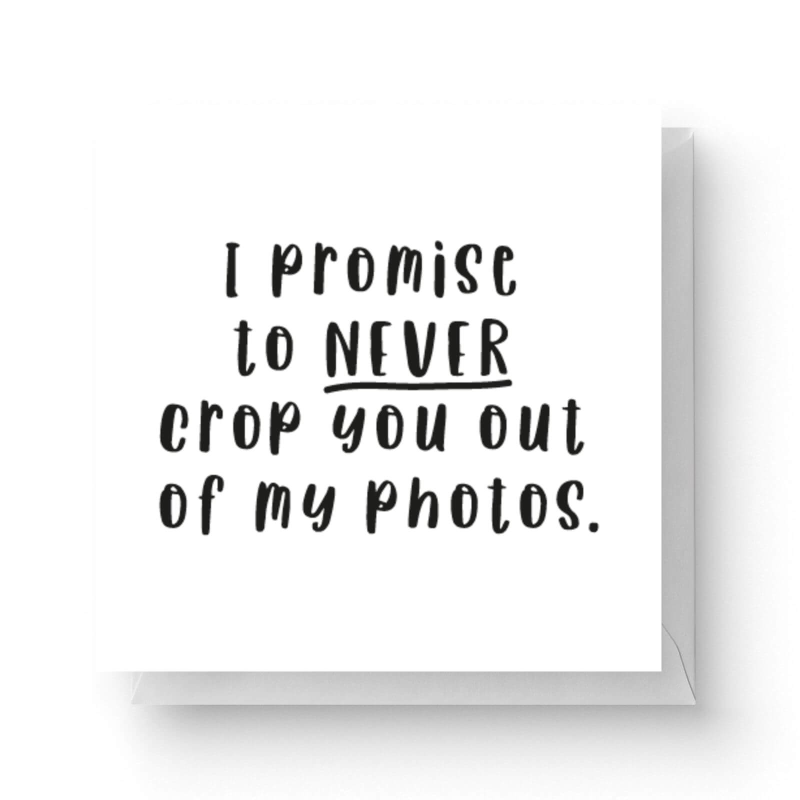 Image of I Promise To Never Crop You Out Of My Photos Square Greetings Card (14.8cm x 14.8cm)