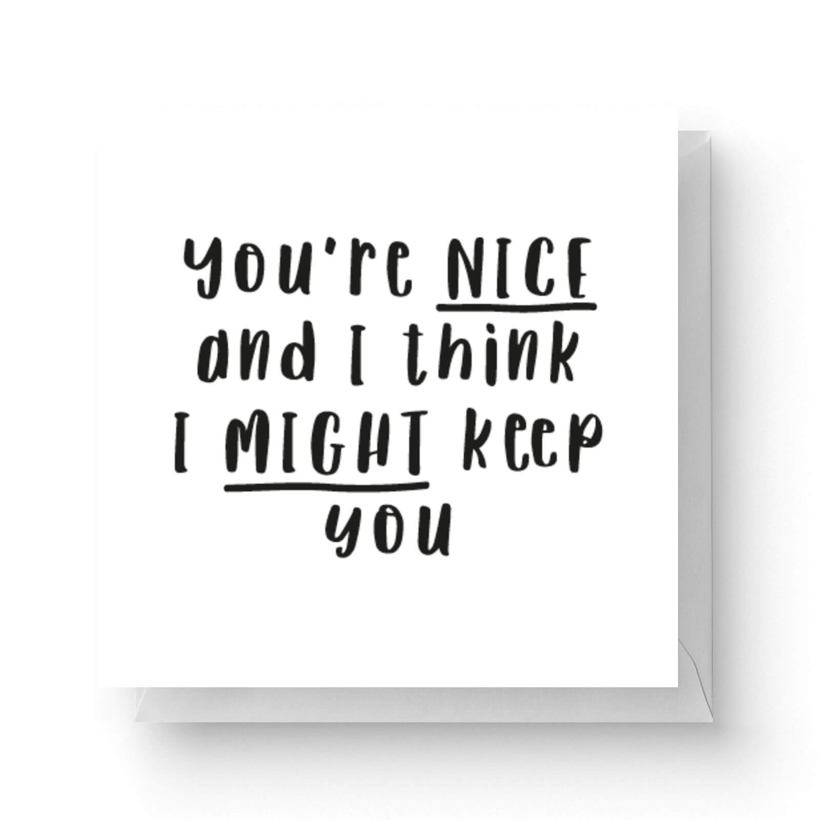 Image of You're Nice And I Think I Might Keep You Square Greetings Card (14.8cm x 14.8cm)