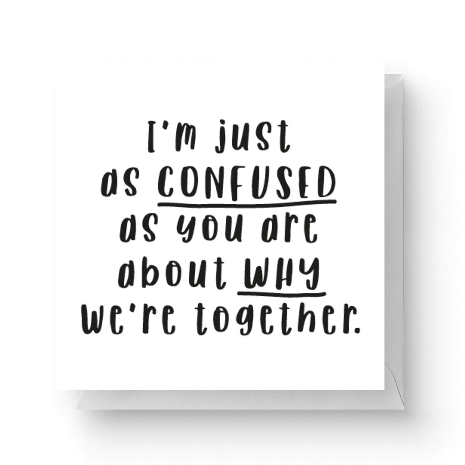 Image of I'm Just As Confused As You Are About Why We're Together Square Greetings Card (14.8cm x 14.8cm)