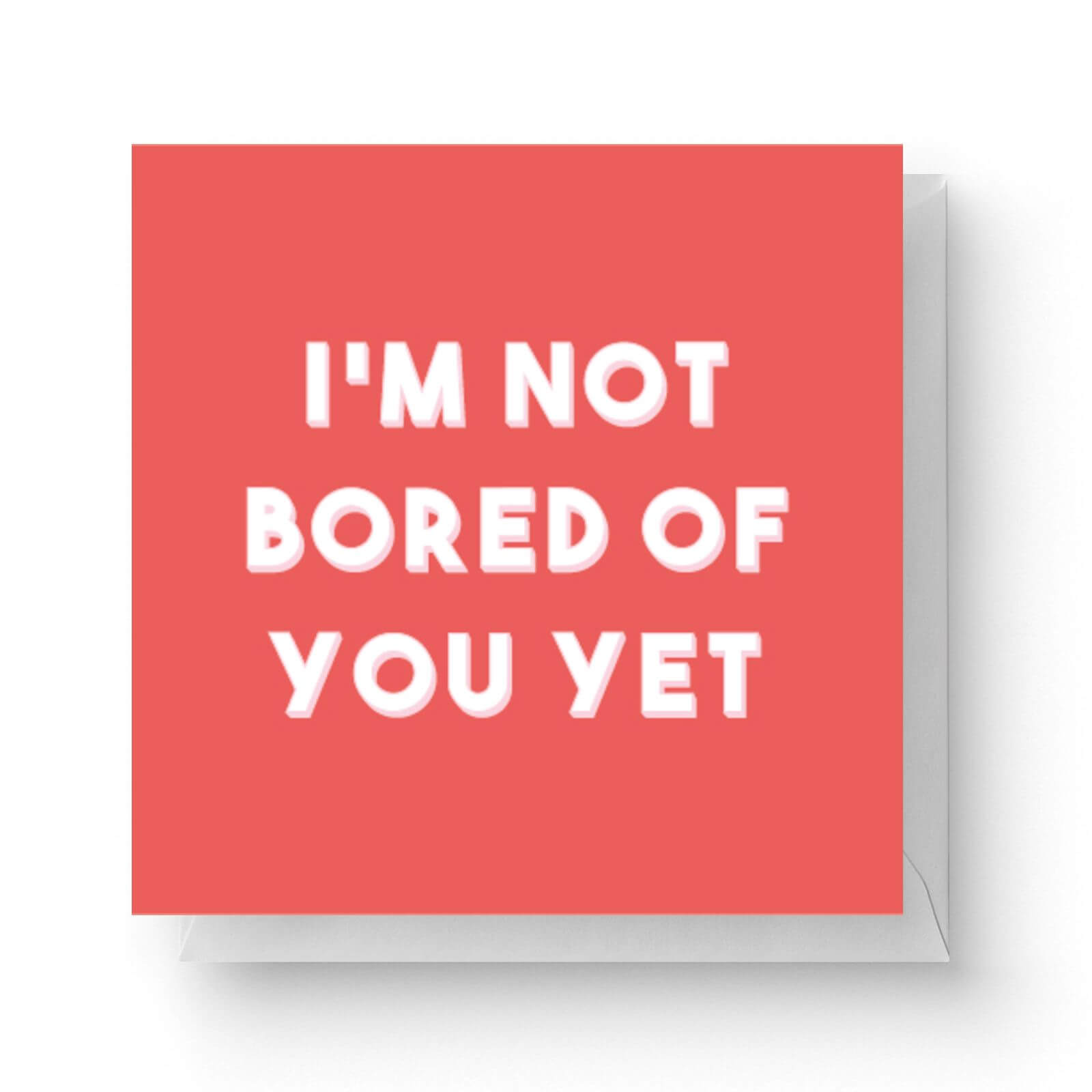 Image of I'm Not Bored Of You Yet Square Greetings Card (14.8cm x 14.8cm)