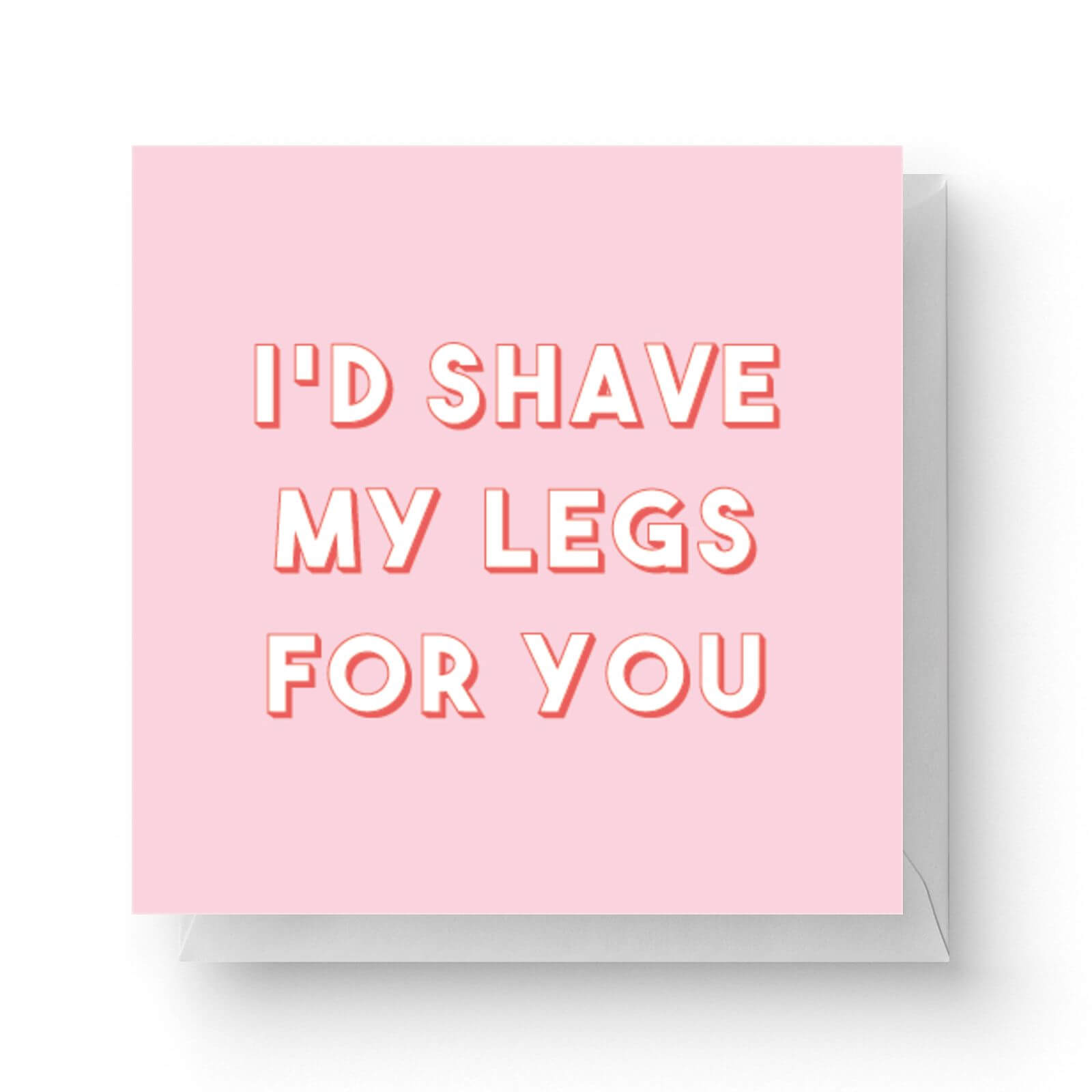 Image of I'd Shave My Legs For You Square Greetings Card (14.8cm x 14.8cm)