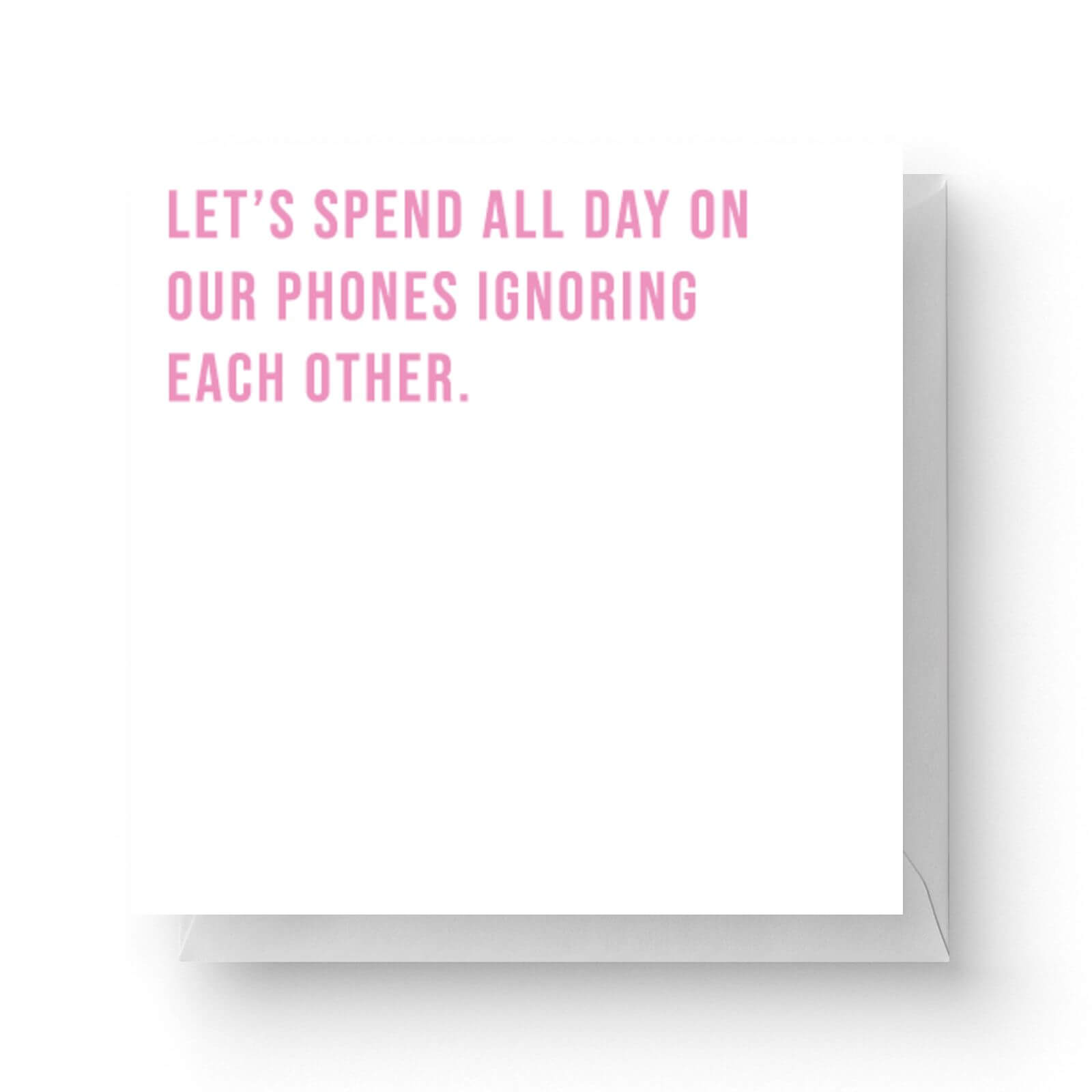Image of Let's Spend All Day On Our Phones Ignoring Each Other Square Greetings Card (14.8cm x 14.8cm)
