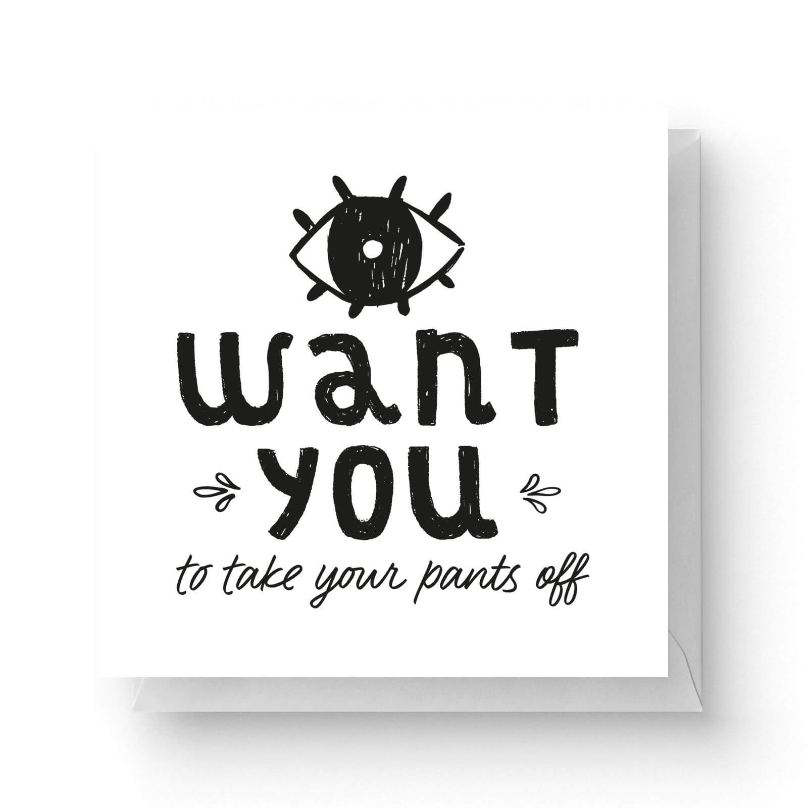 Image of I Want You To Take Your Pants Off Square Greetings Card (14.8cm x 14.8cm)