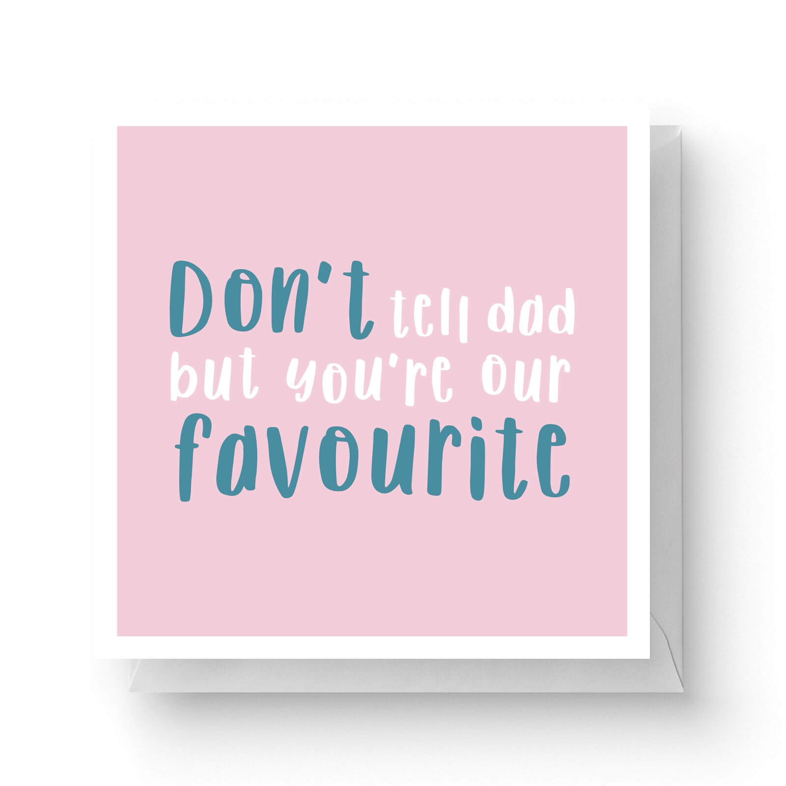 Image of Don't Tell Dad But You're Our Favourite Square Greetings Card (14.8cm x 14.8cm)