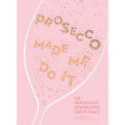 Prosecco Made Me Do It: 60 Seriously Sparkling Cocktails (Hardback)