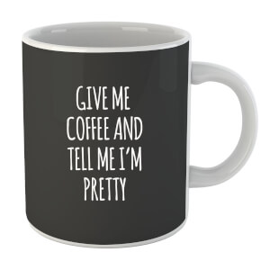 Give me Coffee and Tell me I'm Pretty Mug