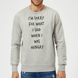 Im sorry for what I Said when Hungry Sweatshirt - Grey