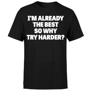 Im Already the Best so Why Try Harder T-Shirt - Black