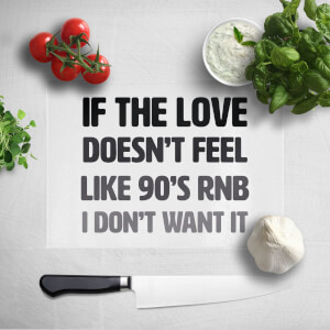 If The Love Doesn't Feel Like 90's RnB I Don't Want It Chopping Board