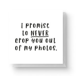 I Promise To Never Crop You Out Of My Photos Square Greetings Card (14.8cm x 14.8cm)