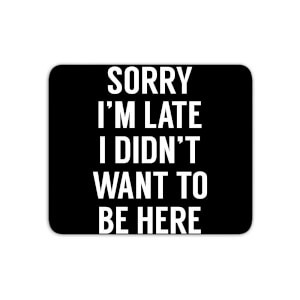 Sorry Im Late I Didnt Want To Be Here Mouse Mat