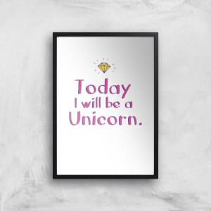 Today I Will Be A Unicorn Art Print