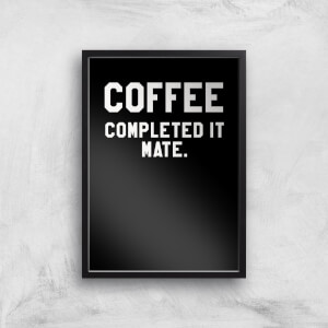 Coffee Completed It Mate Art Print
