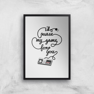 I'd Pause My Game For You Art Print