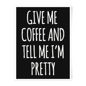 Give Me Coffee And Tell Me I'm Pretty Art Print