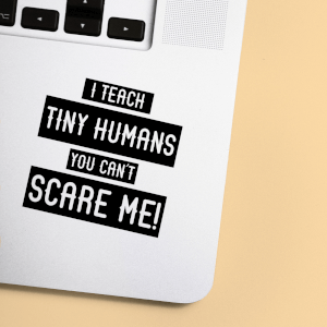 I Teach Tiny Humans You Can't Scare Me! Laptop Sticker