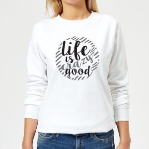 Life Is Crazy Good Women's Sweatshirt - White