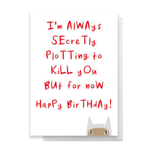 I'm Always Secretly Plotting To Kill You But For Now Happy Birthday Greetings Card