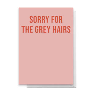 Sorry For The Grey Hairs Greetings Card