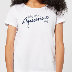 Being Such A Aquarius Today Women's T-Shirt - White