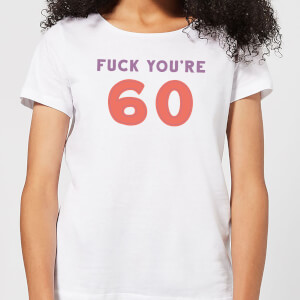 Fuck You're 60 Women's T-Shirt - White