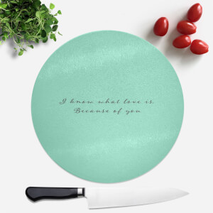 I Know What Love Is Because Of You Round Chopping Board