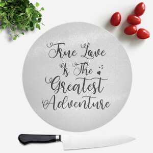 True Love Is The Greatest Adventure Round Chopping Board