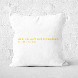 When You Cant Find The Sunshine, Be The Sunshine Square Cushion