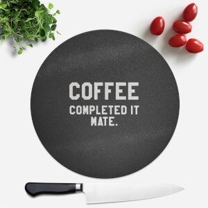 Coffee Completed It Mate Round Chopping Board