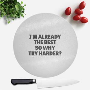 Im Already The Best So Why Try Harder Round Chopping Board