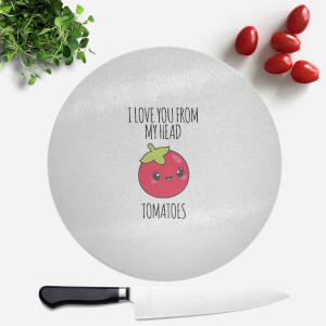 I Love You From My Head Tomatoes Round Chopping Board