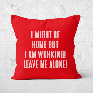 I Might Be Home But I Am Working Leave Me Alone! Square Cushion