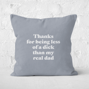 Thanks For Being Less Of A Dick Than My Real Dad Square Cushion