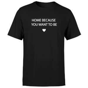 Home Because You Want To Be Men's T-Shirt - Black