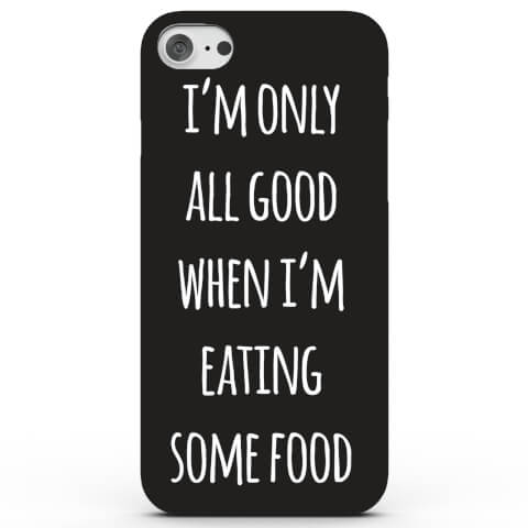 I'm Only All Good When I'm Eating Some Food Phone Case for iPhone & Android - 4 Colours