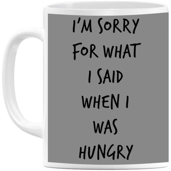 Im sorry for what I Said when Hungry Mug