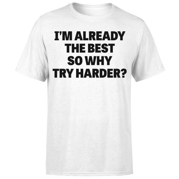 Im Already the Best so Why Try Harder T-Shirt - White
