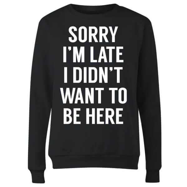 Sorry Im Late I didnt Want to be Here Women's Sweatshirt - Black
