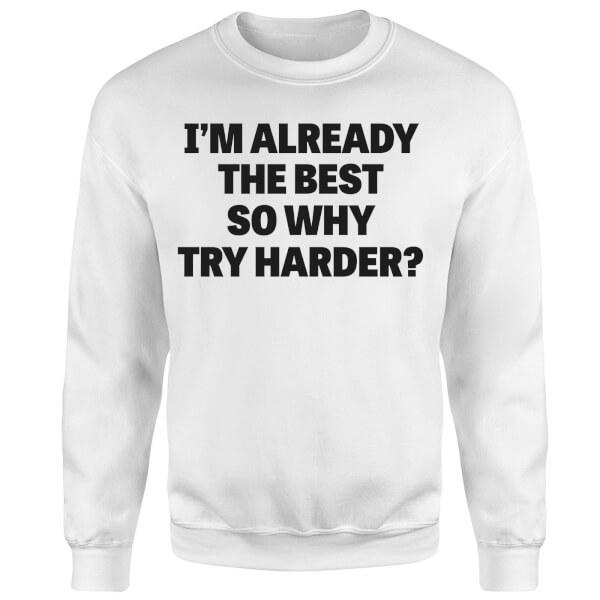 Im Already the Best so Why Try Harder Sweatshirt - White