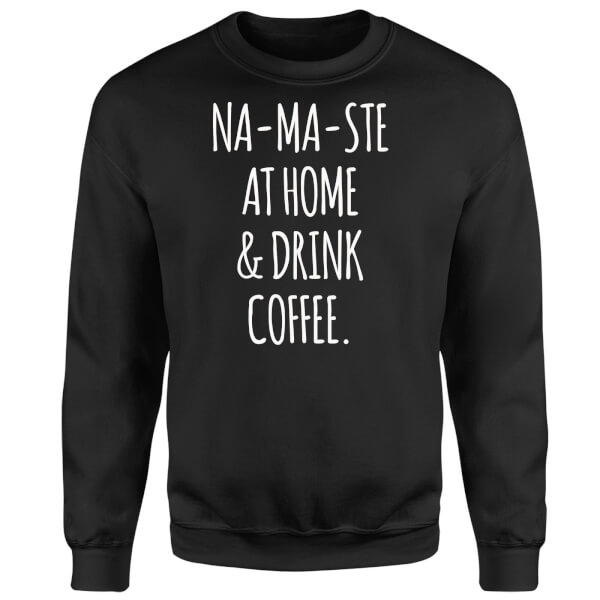 Na-ma-ste at Home and Drink Coffee Sweatshirt - Black