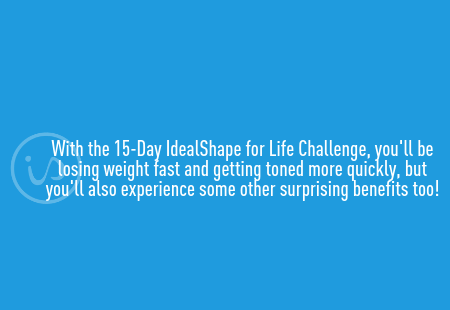 With the 15-Day IdealShape for Life Challenge, you'll be losing weight fast and getting toned more quickly, but you'll also experience some other surprising benefits too!