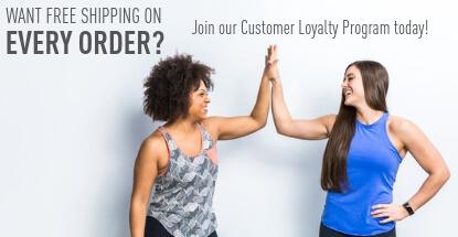 Want Free Shipping on Every Order? Join our Customer Loyalty Program today!