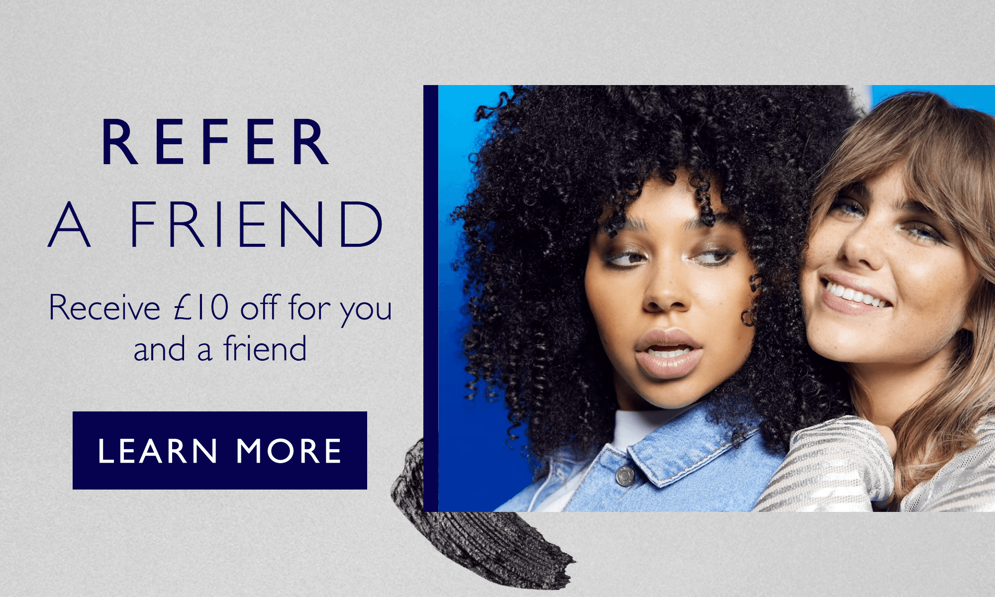 Refer a Friend and receive £10 off for you and a friend!