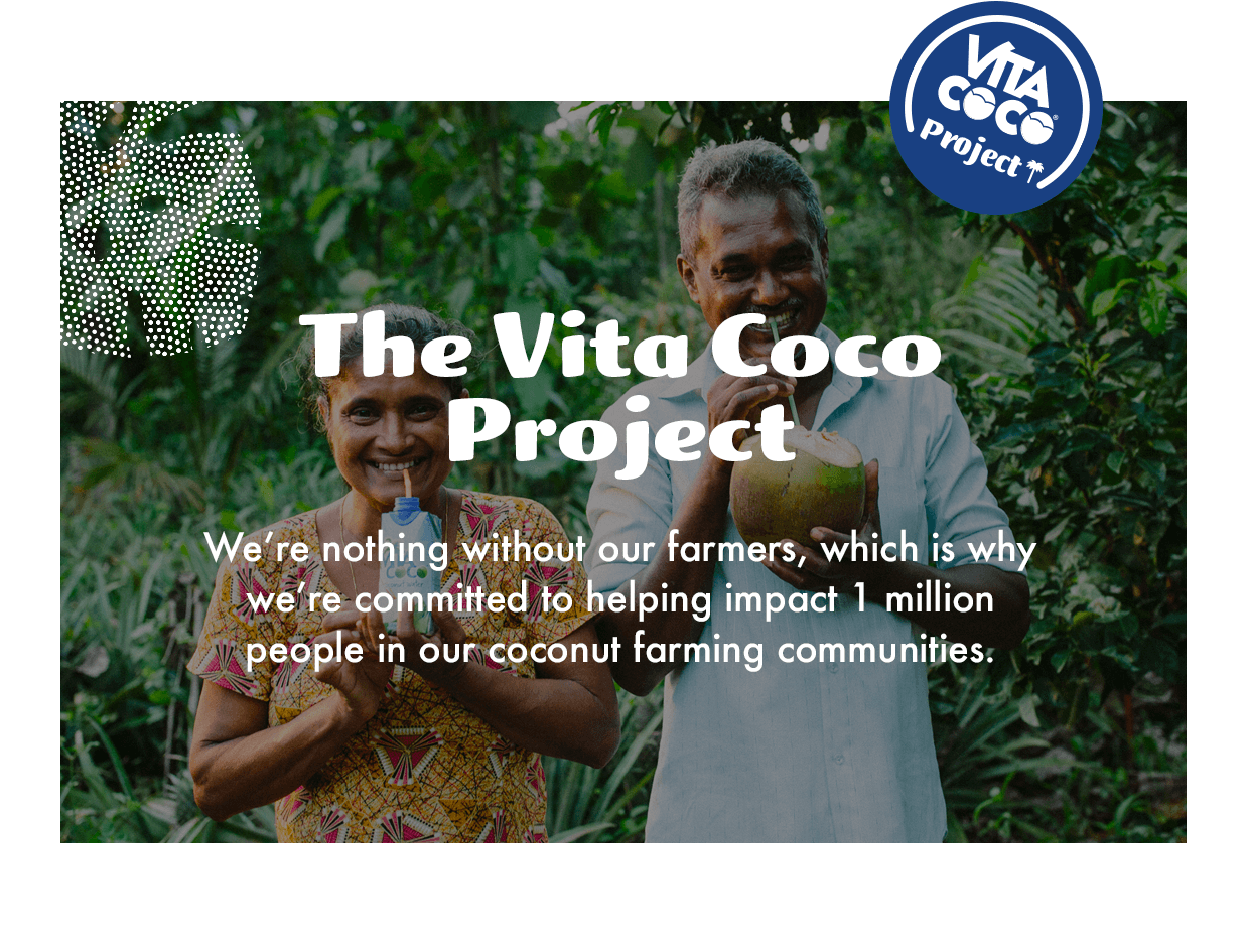 The Vita Coco Project. We are nothing without our farmers which is why we're committed to helping impact 1 million people in our coconut farming communities.