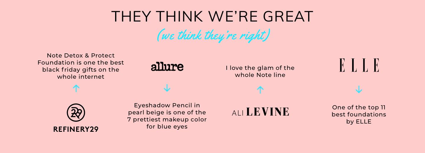 They think we're great (we think they're right). 'Note Detox & Protect Foundation is one of the best black friday gifts on the whole internet' - Refinery29. 'Eyeshadow Pencil in pearl beige is one of the 7 prettiest makeup colours for blue eyes' - Allure. 'I love the glam of the whole Note line' - Ali Levine. 'One of the top 11 best foundations' - Elle