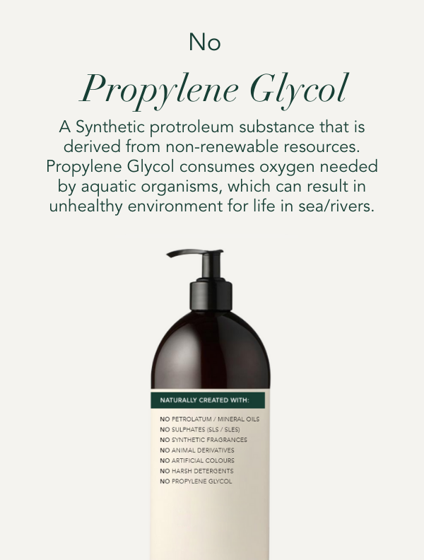 No Propylene Glycol. A synthetic protroleum substance that is derived from non-renewable resources. Propylene Glycol consumes oxygen needed by aquatic organisms, which can result in unhealthy environment for life in sea/rivers