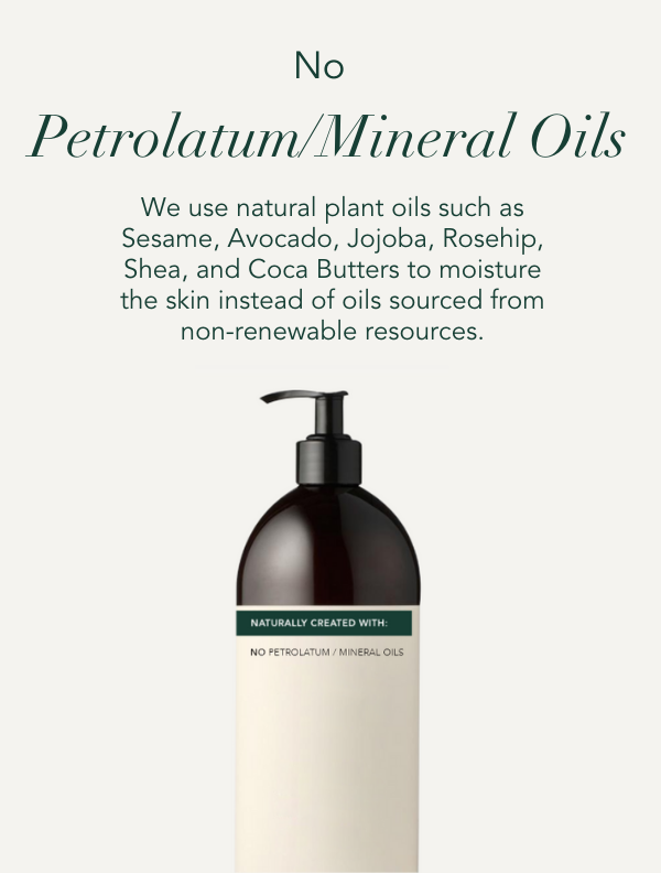 No Petrolatum or mineral oils. We use natural plant oils such as rosehip oil, Sesame, Avocado, Jojoba, Shea and Coco Butters to moisturise the skin instead of oils sourced from non-renewable resources.